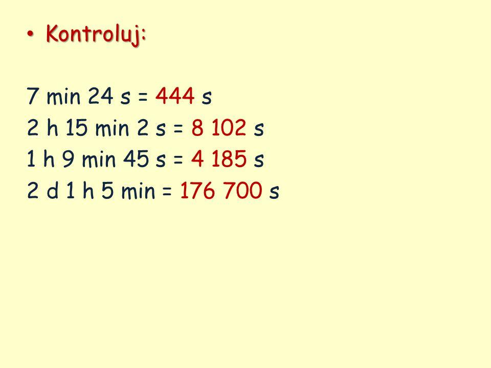 Kontroluj: 7 min 24 s = 444 s. 2 h 15 min 2 s = 8 102 s.