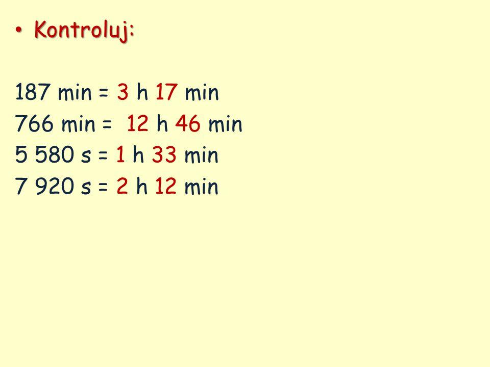 Kontroluj: 187 min = 3 h 17 min 766 min = 12 h 46 min 5 580 s = 1 h 33 min 7 920 s = 2 h 12 min