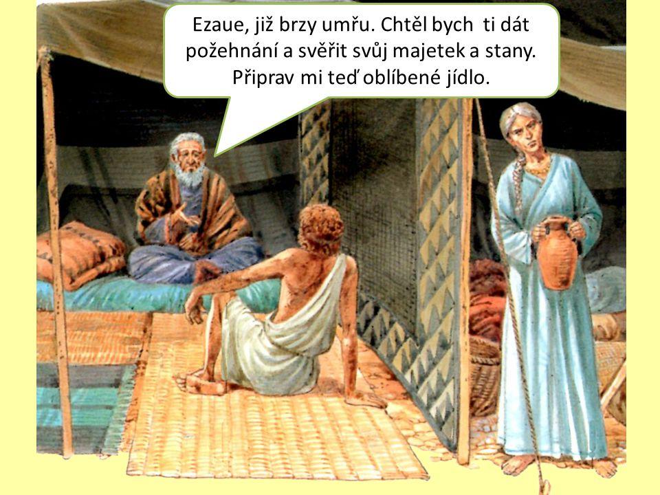 Ezaue, již brzy umřu. Chtěl bych ti dát požehnání a svěřit svůj majetek a stany.