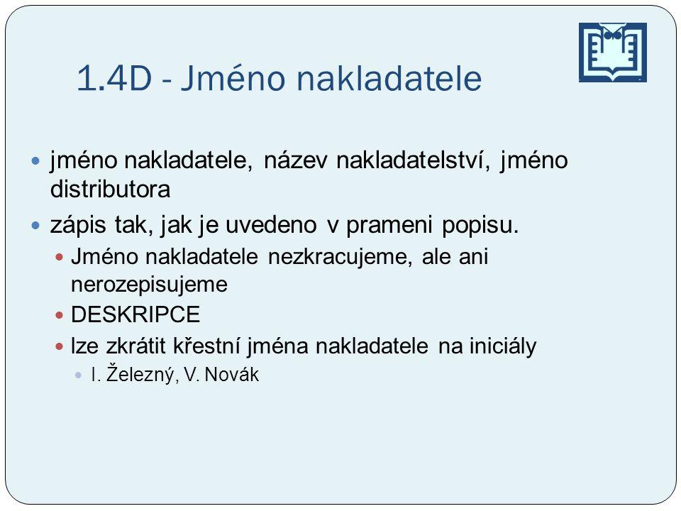 1.4D - Jméno nakladatele jméno nakladatele, název nakladatelství, jméno distributora. zápis tak, jak je uvedeno v prameni popisu.