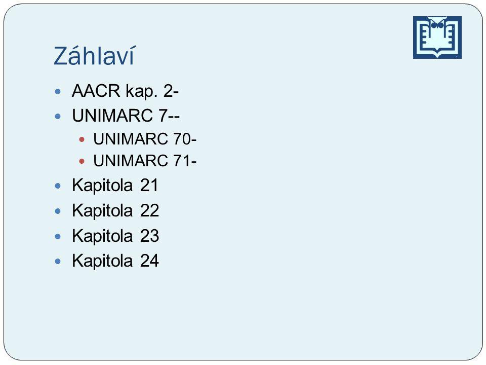 Záhlaví AACR kap. 2- UNIMARC 7-- Kapitola 21 Kapitola 22 Kapitola 23