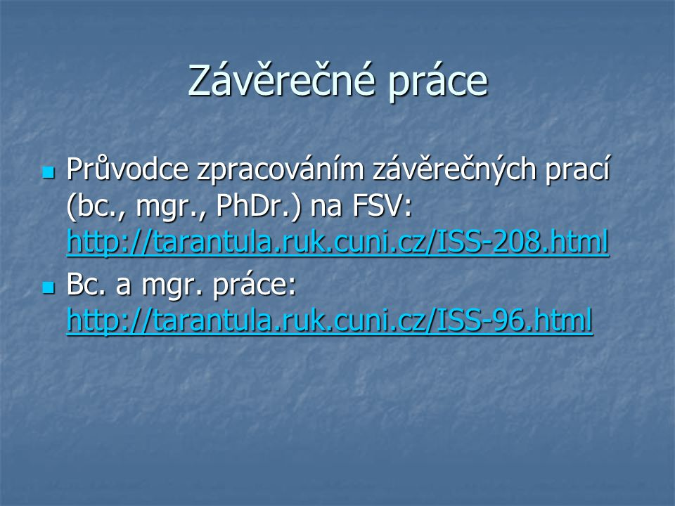 Závěrečné práce Průvodce zpracováním závěrečných prací (bc., mgr., PhDr.) na FSV: http://tarantula.ruk.cuni.cz/ISS-208.html.