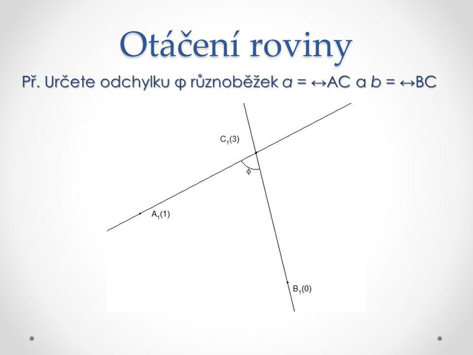 Otáčení roviny Př. Určete odchylku φ různoběžek a = ↔AC a b = ↔BC