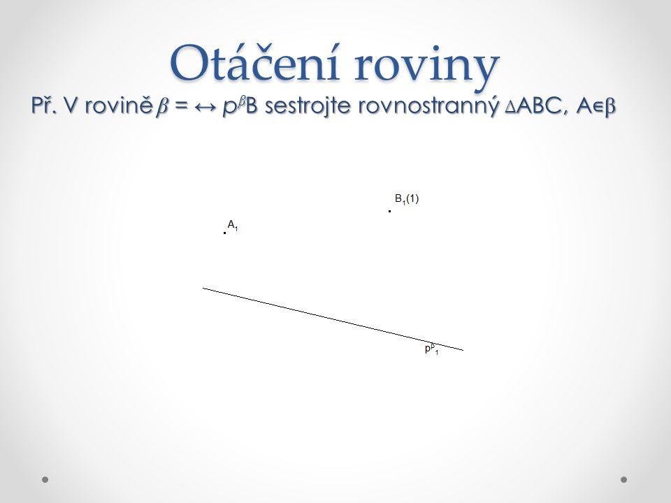 Otáčení roviny Př. V rovině β = ↔ pβB sestrojte rovnostranný ∆ABC, A∊β