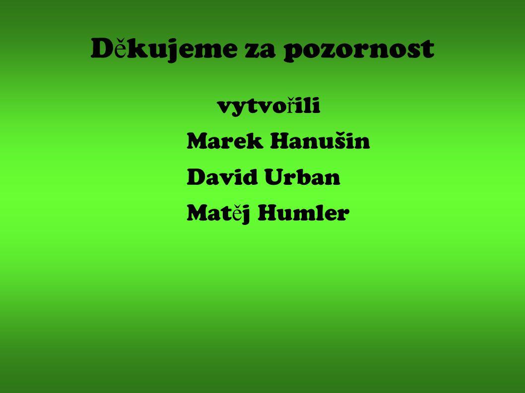 Děkujeme za pozornost vytvořili Marek Hanušin David Urban Matěj Humler