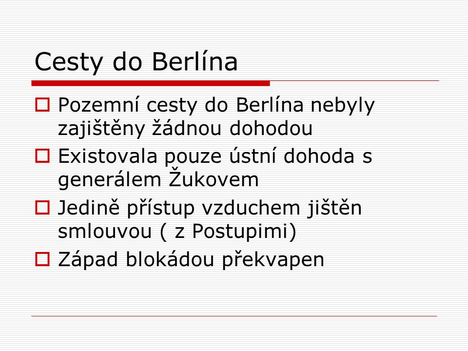 Cesty do Berlína Pozemní cesty do Berlína nebyly zajištěny žádnou dohodou. Existovala pouze ústní dohoda s generálem Žukovem.