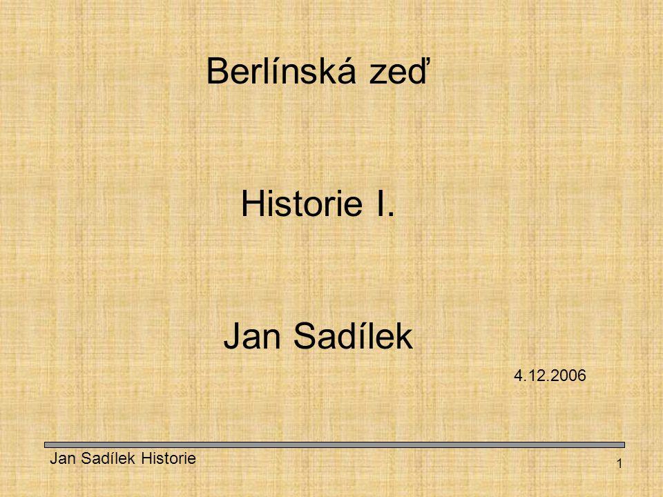 Berlínská zeď Historie I. Jan Sadílek 4.12.2006 Jan Sadílek Historie
