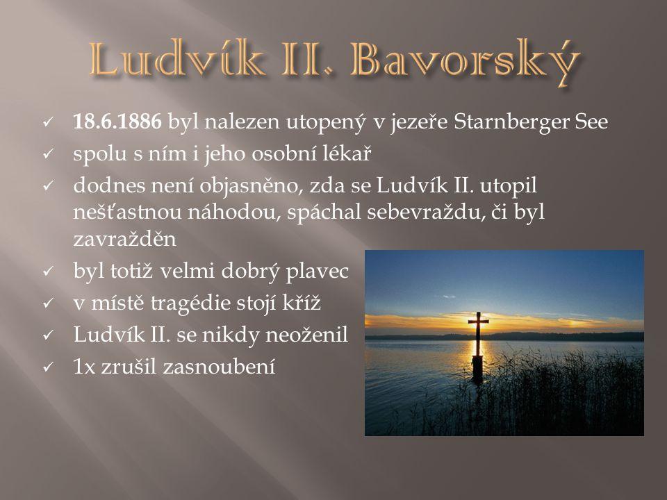 Ludvík II. Bavorský 18.6.1886 byl nalezen utopený v jezeře Starnberger See. spolu s ním i jeho osobní lékař.