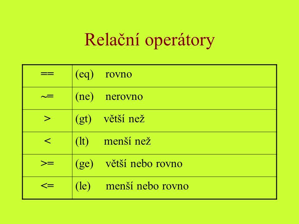 Relační operátory == (eq) rovno ~= (ne) nerovno > (gt) větší než