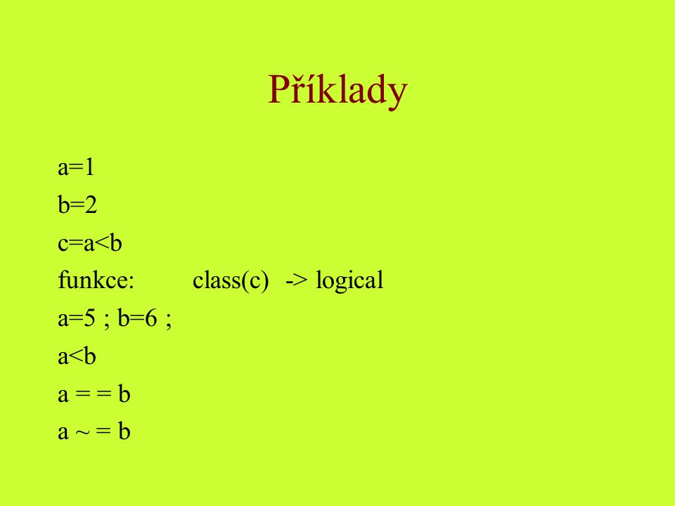Příklady a=1 b=2 c=a<b funkce: class(c) -> logical a=5 ; b=6 ;