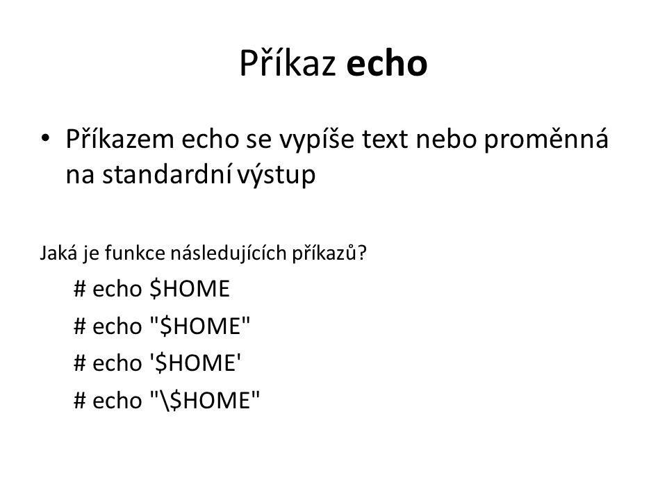 Příkaz echo Příkazem echo se vypíše text nebo proměnná na standardní výstup. Jaká je funkce následujících příkazů