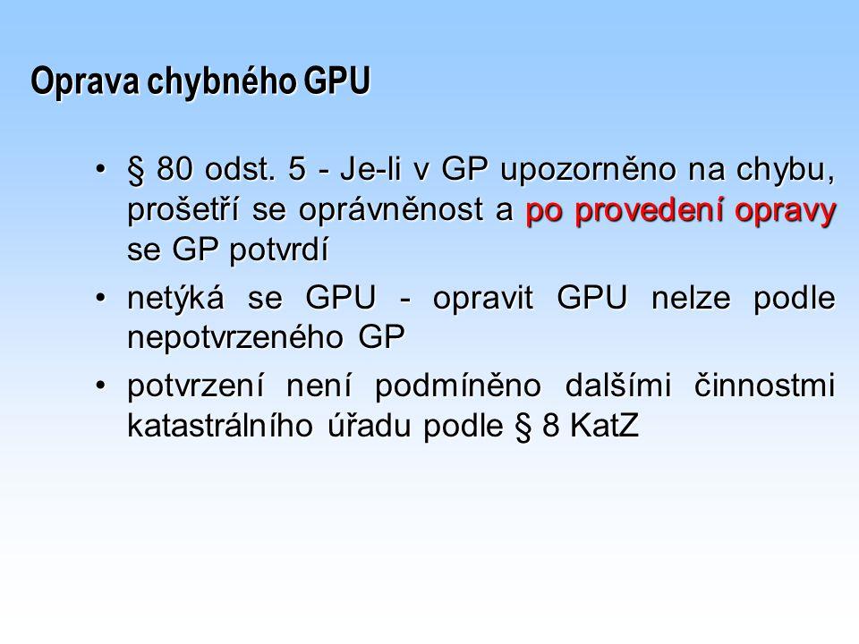 Oprava chybného GPU § 80 odst. 5 - Je-li v GP upozorněno na chybu, prošetří se oprávněnost a po provedení opravy se GP potvrdí.