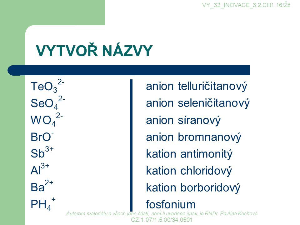 VYTVOŘ NÁZVY TeO32- SeO42- WO42- BrO- Sb3+ Al3+ Ba2+ PH4+