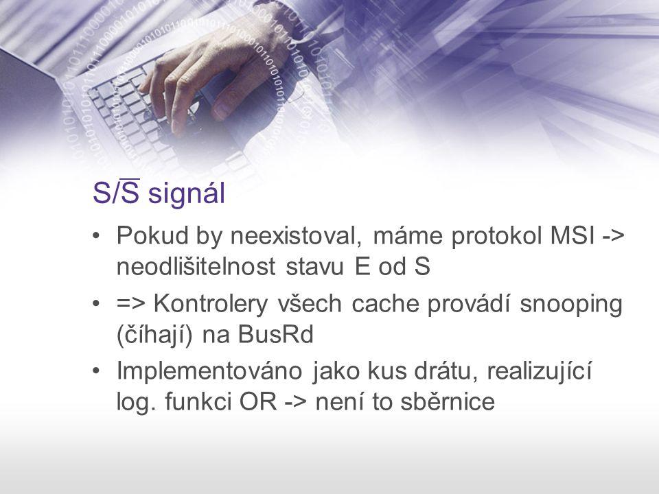 S/S signál Pokud by neexistoval, máme protokol MSI -> neodlišitelnost stavu E od S. => Kontrolery všech cache provádí snooping (číhají) na BusRd.