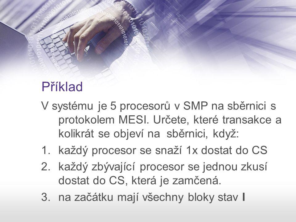 Příklad V systému je 5 procesorů v SMP na sběrnici s protokolem MESI. Určete, které transakce a kolikrát se objeví na sběrnici, když: