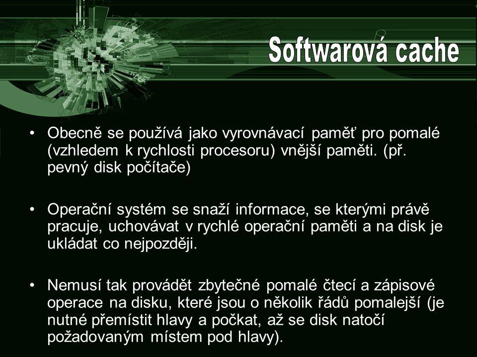 Softwarová cache Obecně se používá jako vyrovnávací paměť pro pomalé (vzhledem k rychlosti procesoru) vnější paměti. (př. pevný disk počítače)