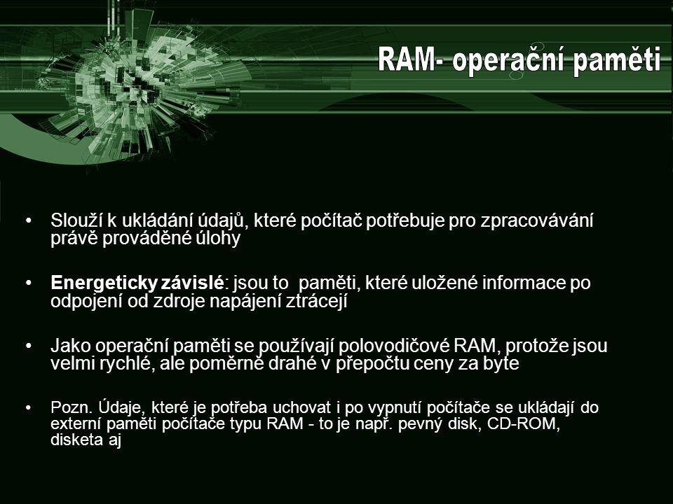 RAM- operační paměti Slouží k ukládání údajů, které počítač potřebuje pro zpracovávání právě prováděné úlohy.
