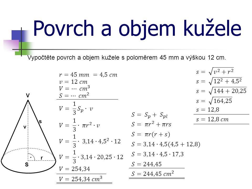 Povrch a objem kužele Vypočtěte povrch a objem kužele s poloměrem 45 mm a výškou 12 cm. 𝑠= 𝑣 2 + 𝑟 2.