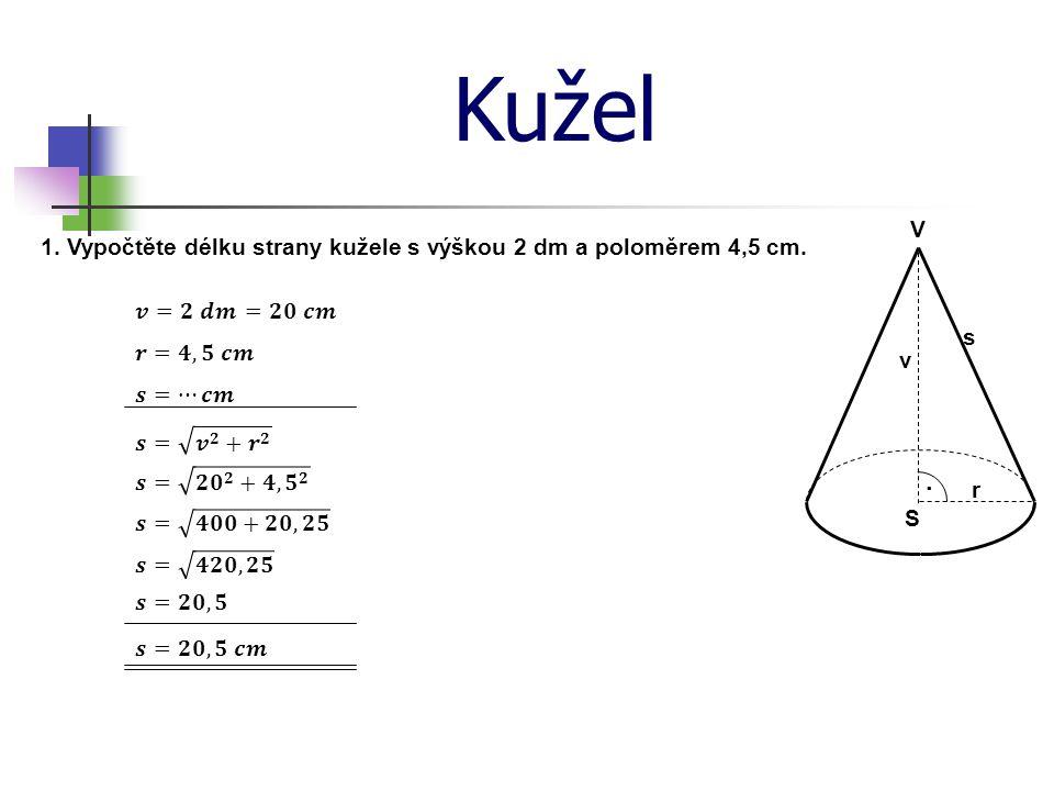 Kužel V. 1. Vypočtěte délku strany kužele s výškou 2 dm a poloměrem 4,5 cm. 𝒗=𝟐 𝒅𝒎. =𝟐𝟎 𝒄𝒎. s. 𝒓=𝟒,𝟓 𝒄𝒎.