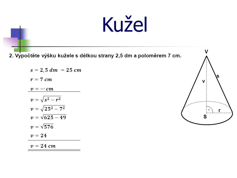 Kužel V. 2. Vypočtěte výšku kužele s délkou strany 2,5 dm a poloměrem 7 cm. 𝒔=𝟐,𝟓 𝒅𝒎. =𝟐𝟓 𝒄𝒎. s.
