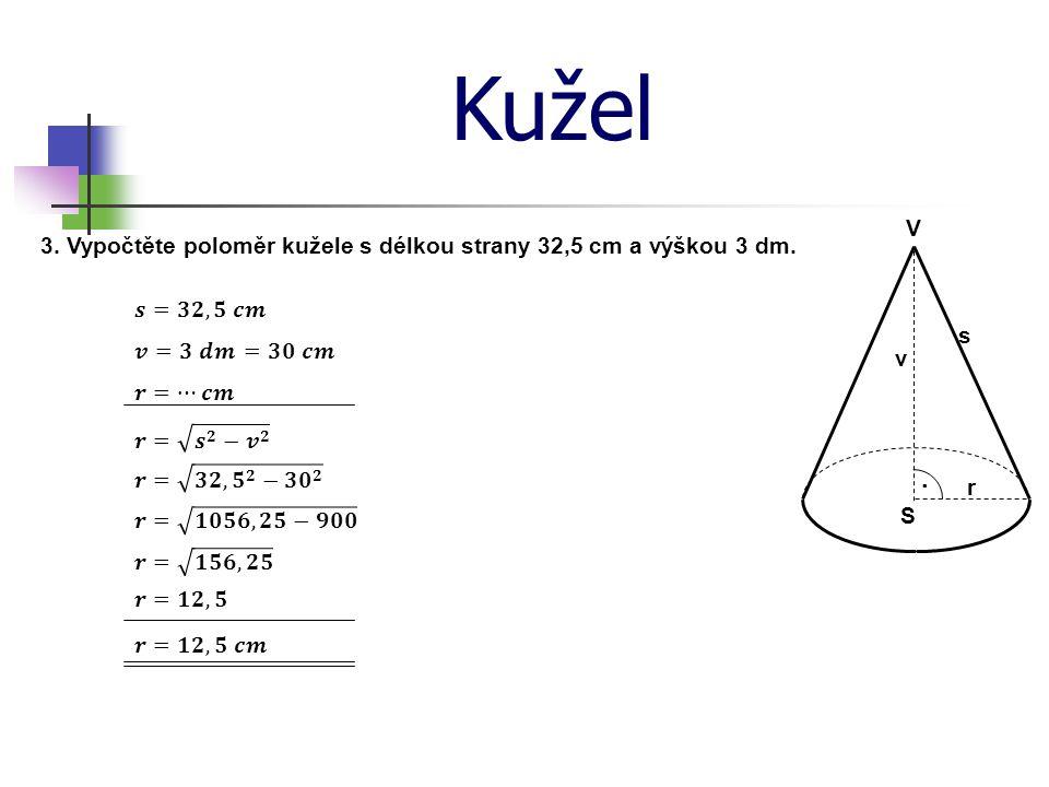 Kužel V. 3. Vypočtěte poloměr kužele s délkou strany 32,5 cm a výškou 3 dm. 𝒔=𝟑𝟐,𝟓 𝒄𝒎. s. 𝒗=𝟑 𝒅𝒎.
