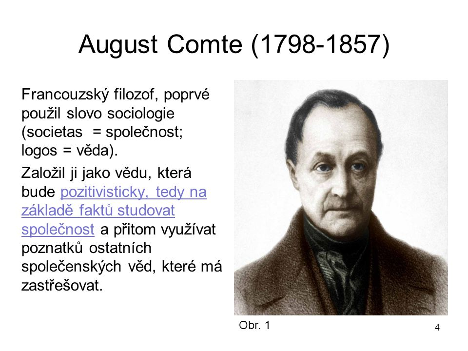 August Comte (1798-1857) Francouzský filozof, poprvé použil slovo sociologie (societas = společnost; logos = věda).