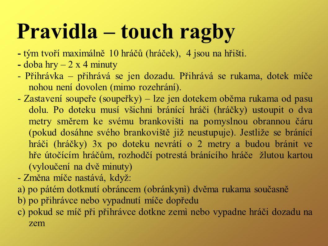 Pravidla – touch ragby - tým tvoří maximálně 10 hráčů (hráček), 4 jsou na hřišti. - doba hry – 2 x 4 minuty.