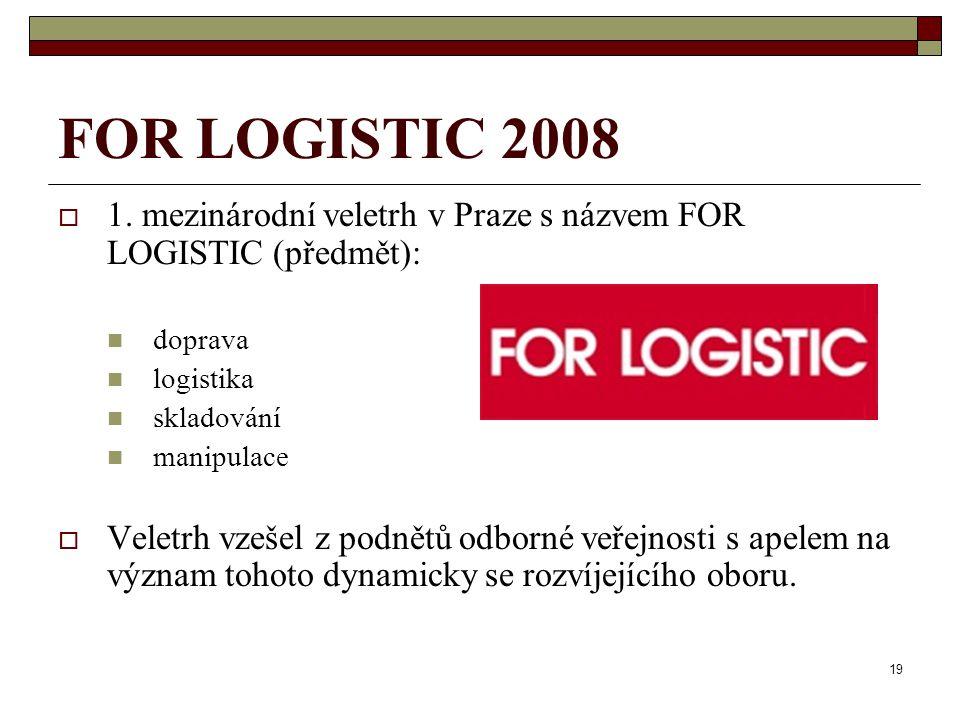 FOR LOGISTIC 2008 1. mezinárodní veletrh v Praze s názvem FOR LOGISTIC (předmět): doprava. logistika.