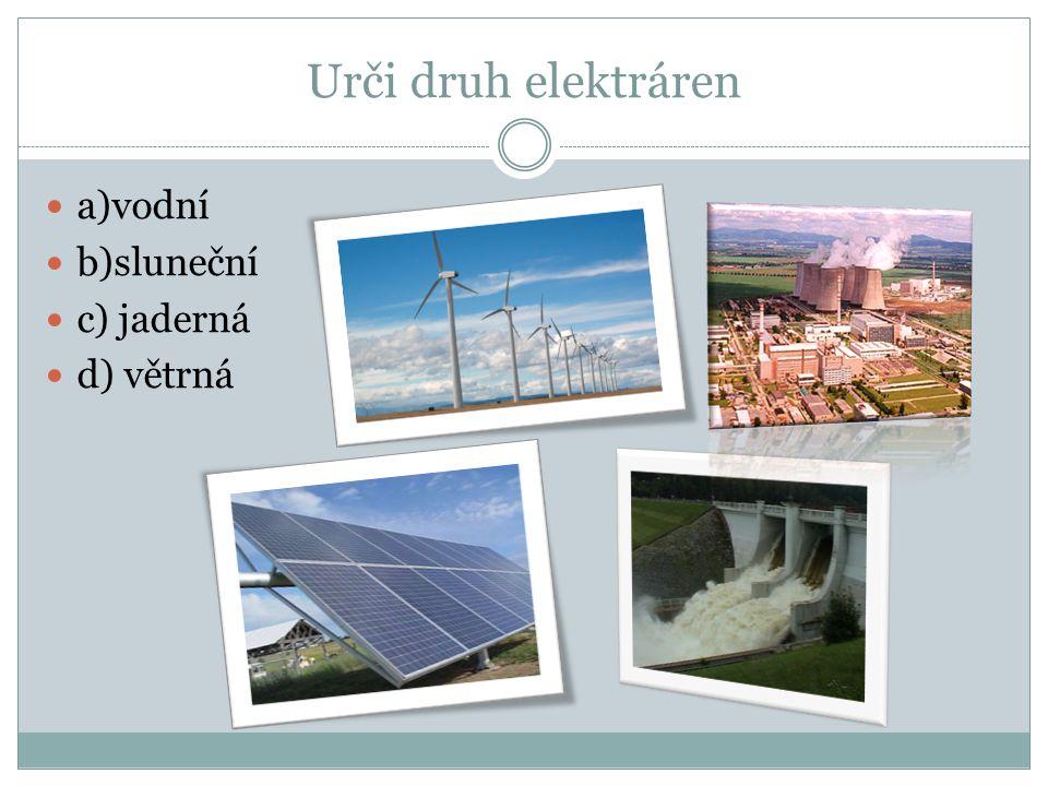 Urči druh elektráren a)vodní b)sluneční c) jaderná d) větrná