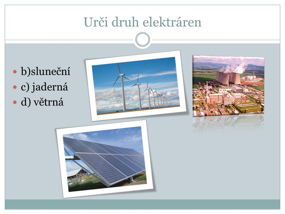Urči druh elektráren b)sluneční c) jaderná d) větrná