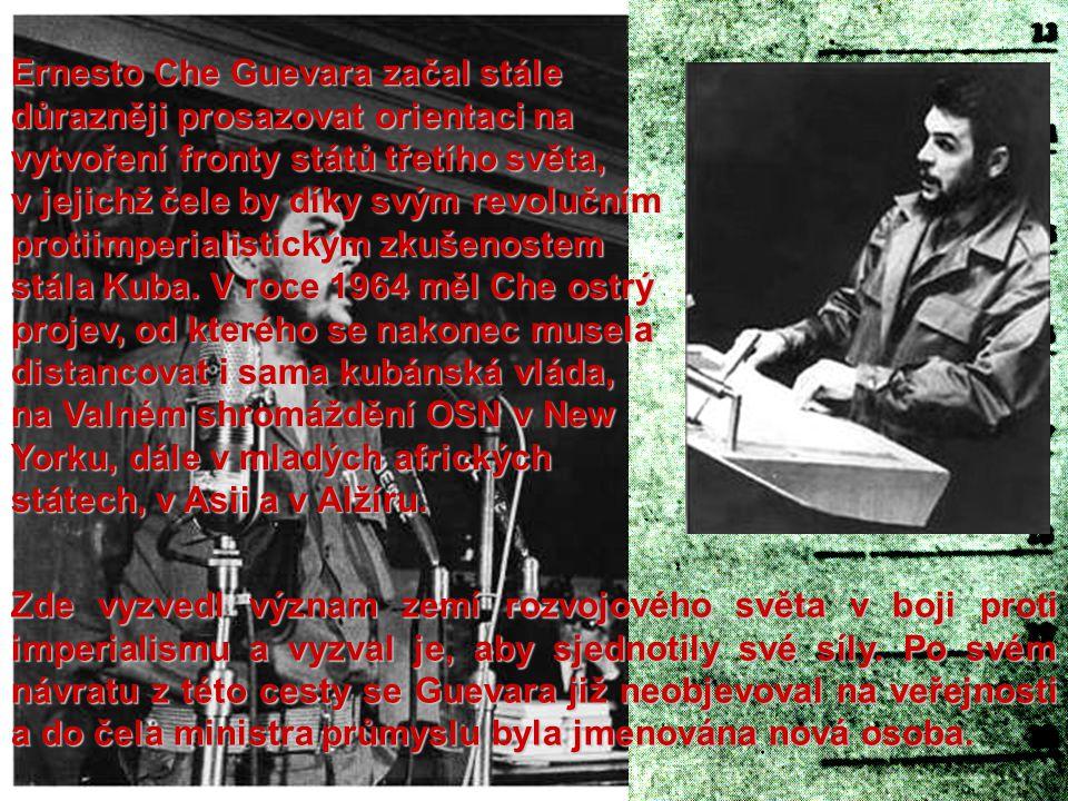 Ernesto Che Guevara začal stále důrazněji prosazovat orientaci na vytvoření fronty států třetího světa, v jejichž čele by díky svým revolučním protiimperialistickým zkušenostem stála Kuba. V roce 1964 měl Che ostrý projev, od kterého se nakonec musela distancovat i sama kubánská vláda, na Valném shromáždění OSN v New Yorku, dále v mladých afrických státech, v Asii a v Alžíru.