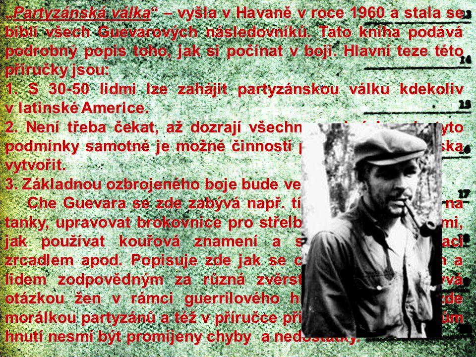 """""""Partyzánská válka – vyšla v Havaně v roce 1960 a stala se biblí všech Guevarových následovníků. Tato kniha podává podrobný popis toho, jak si počínat v boji. Hlavní teze této příručky jsou:"""
