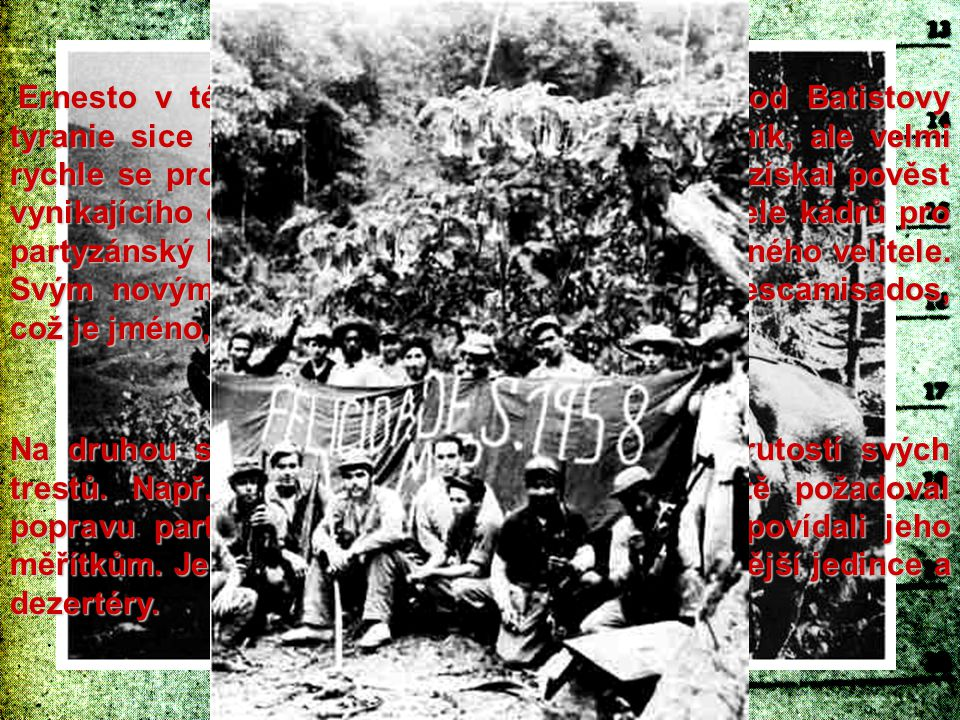 Ernesto v této výpravě za osvobození Kuby od Batistovy tyranie sice začínal jako lékař a řadový bojovník, ale velmi rychle se propracoval na přední místo. Brzy si získal pověst vynikajícího organizátora, úspěšného vychovatele kádrů pro partyzánský boj a hlavně nepřekonatelně statečného velitele. Svým novým rekrutům do guerilly říkal los descamisados, což je jméno, které dal Peron svým stoupencům.