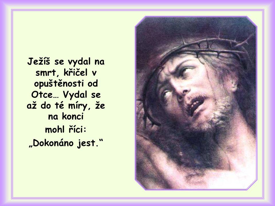 Ježíš se vydal na smrt, křičel v opuštěnosti od Otce… Vydal se až do té míry, že na konci