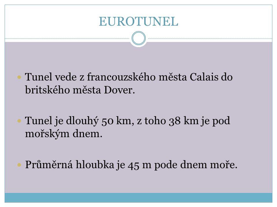 EUROTUNEL Tunel vede z francouzského města Calais do britského města Dover. Tunel je dlouhý 50 km, z toho 38 km je pod mořským dnem.