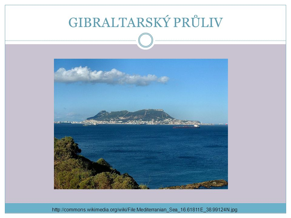 GIBRALTARSKÝ PRŮLIV http://commons.wikimedia.org/wiki/File:Mediterranian_Sea_16.61811E_38.99124N.jpg.