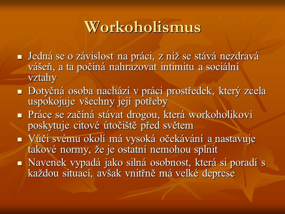 Workoholismus Jedná se o závislost na práci, z níž se stává nezdravá vášeň, a ta počíná nahrazovat intimitu a sociální vztahy.