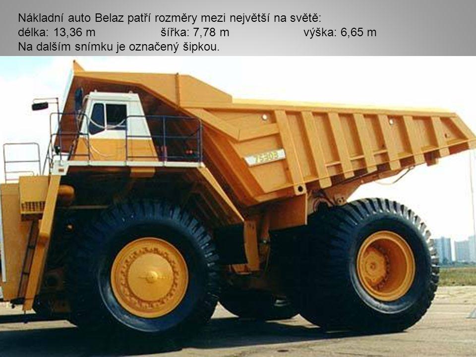 Nákladní auto Belaz patří rozměry mezi největší na světě: délka: 13,36 m šířka: 7,78 m výška: 6,65 m