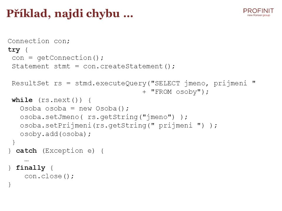 Příklad, najdi chybu … Connection con; try { con = getConnection();