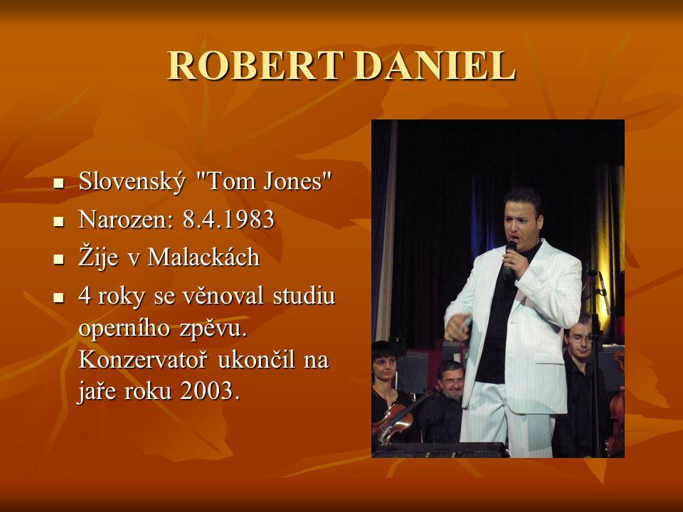 ROBERT DANIEL Slovenský Tom Jones Narozen: 8.4.1983 Žije v Malackách
