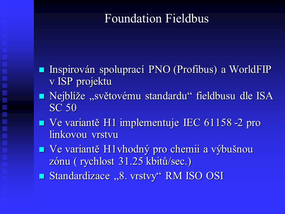 """Foundation Fieldbus Inspirován spoluprací PNO (Profibus) a WorldFIP v ISP projektu. Nejblíže """"světovému standardu fieldbusu dle ISA SC 50."""