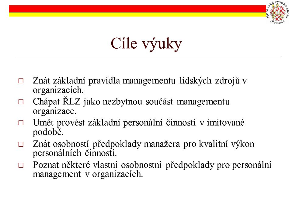 Cíle výuky Znát základní pravidla managementu lidských zdrojů v organizacích. Chápat ŘLZ jako nezbytnou součást managementu organizace.