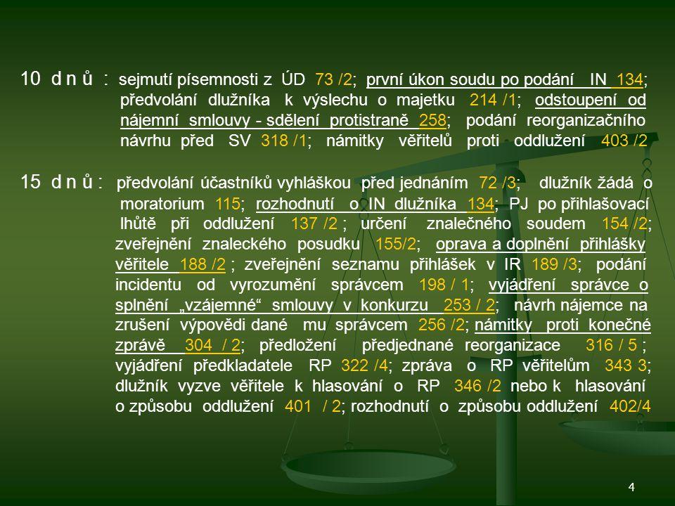 10 d n ů : sejmutí písemnosti z ÚD 73 /2; první úkon soudu po podání IN 134; předvolání dlužníka k výslechu o majetku 214 /1; odstoupení od nájemní smlouvy - sdělení protistraně 258; podání reorganizačního návrhu před SV 318 /1; námitky věřitelů proti oddlužení 403 /2