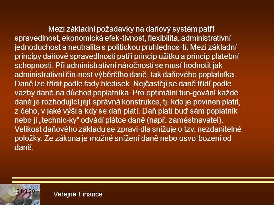 """Mezi základní požadavky na daňový systém patří spravedlnost, ekonomická efek-tivnost, flexibilita, administrativní jednoduchost a neutralita s politickou průhlednos-tí. Mezi základní principy daňové spravedlnosti patří princip užitku a princip platební schopnosti. Při administrativní náročnosti se musí hodnotit jak administrativní čin-nost výběrčího daně, tak daňového poplatníka. Daně lze třídit podle řady hledisek. Nejčastěji se daně třídí podle vazby daně na důchod poplatníka. Pro optimální fun-gování každé daně je rozhodující její správná konstrukce, tj. kdo je povinen platit, z čeho, v jaké výši a kdy se daň platí. Daň platí buď sám poplatník nebo ji """"technic-ky odvádí plátce daně (např. zaměstnavatel). Velikost daňového základu se zpravi-dla snižuje o tzv. nezdanitelné položky. Ze zákona je možné snížení daně nebo osvo-bození od daně."""