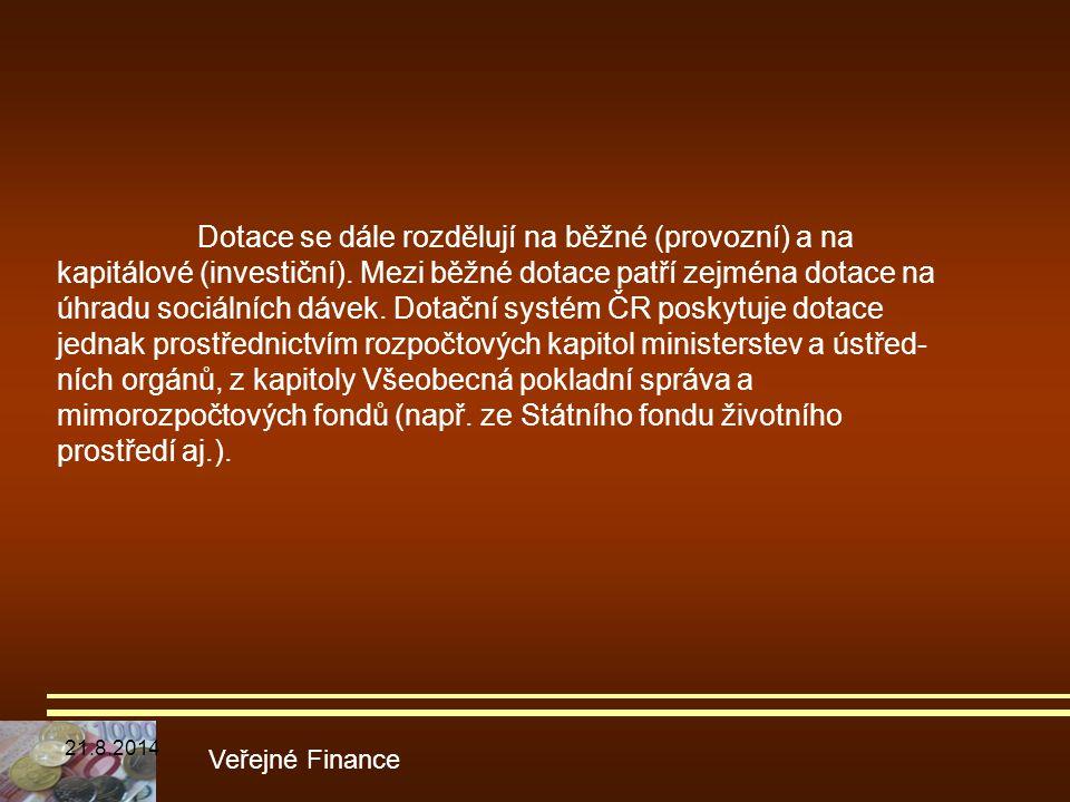 Dotace se dále rozdělují na běžné (provozní) a na kapitálové (investiční). Mezi běžné dotace patří zejména dotace na úhradu sociálních dávek. Dotační systém ČR poskytuje dotace jednak prostřednictvím rozpočtových kapitol ministerstev a ústřed-ních orgánů, z kapitoly Všeobecná pokladní správa a mimorozpočtových fondů (např. ze Státního fondu životního prostředí aj.).