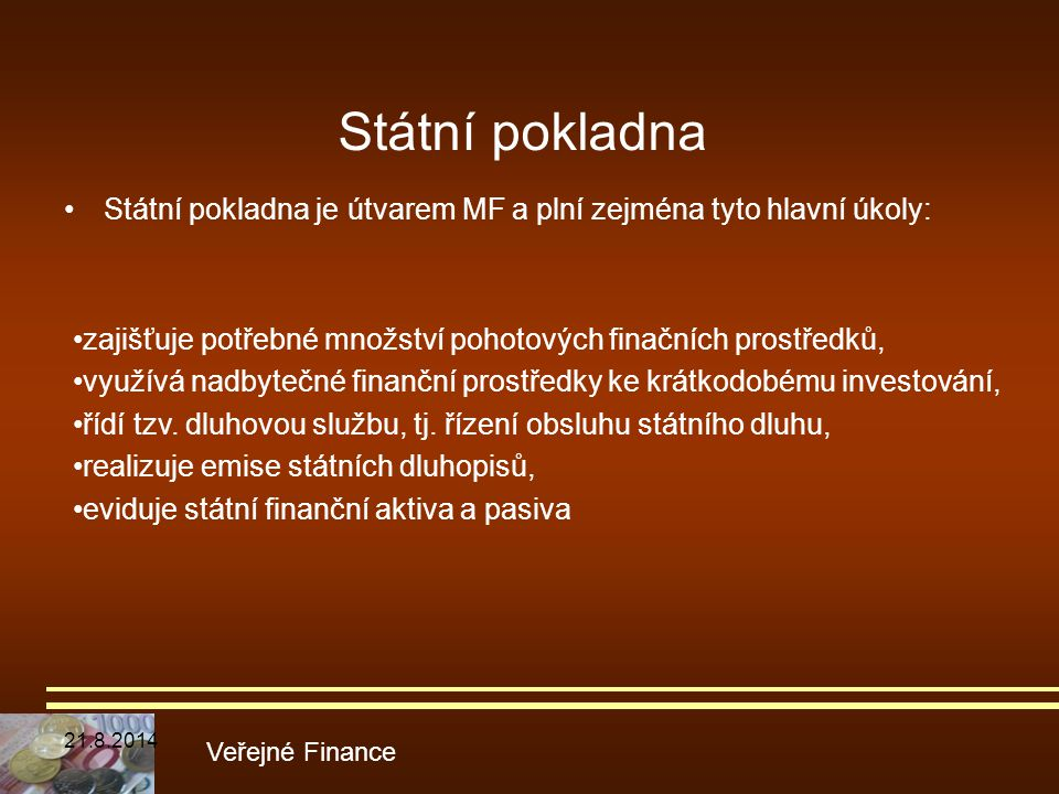 Státní pokladna Státní pokladna je útvarem MF a plní zejména tyto hlavní úkoly: •zajišťuje potřebné množství pohotových finačních prostředků,