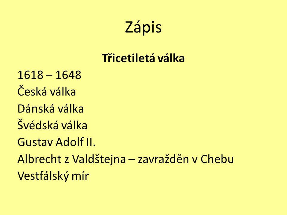 Zápis Třicetiletá válka 1618 – 1648 Česká válka Dánská válka Švédská válka Gustav Adolf II.