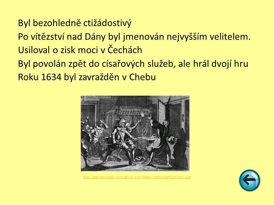 Byl bezohledně ctižádostivý Po vítězství nad Dány byl jmenován nejvyšším velitelem. Usiloval o zisk moci v Čechách Byl povolán zpět do císařových služeb, ale hrál dvojí hru Roku 1634 byl zavražděn v Chebu
