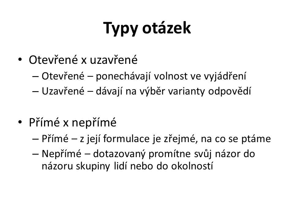 Typy otázek Otevřené x uzavřené Přímé x nepřímé