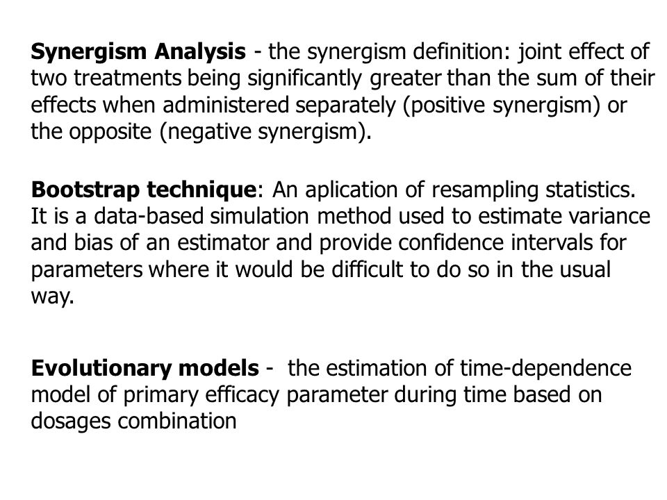 Synergism Analysis - the synergism definition: joint effect of two treatments being significantly greater than the sum of their effects when administered separately (positive synergism) or the opposite (negative synergism).